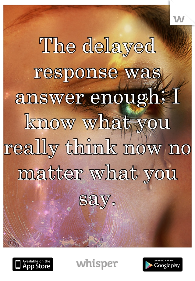 The delayed response was answer enough; I know what you really think now no matter what you say.