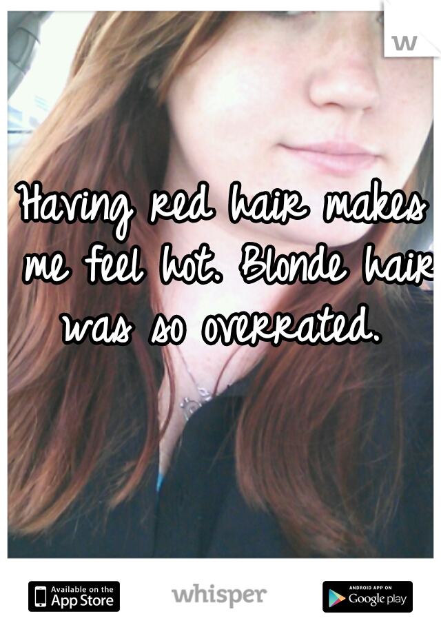 Having red hair makes me feel hot. Blonde hair was so overrated.