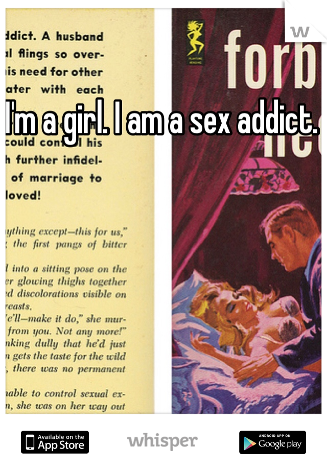 I'm a girl. I am a sex addict.