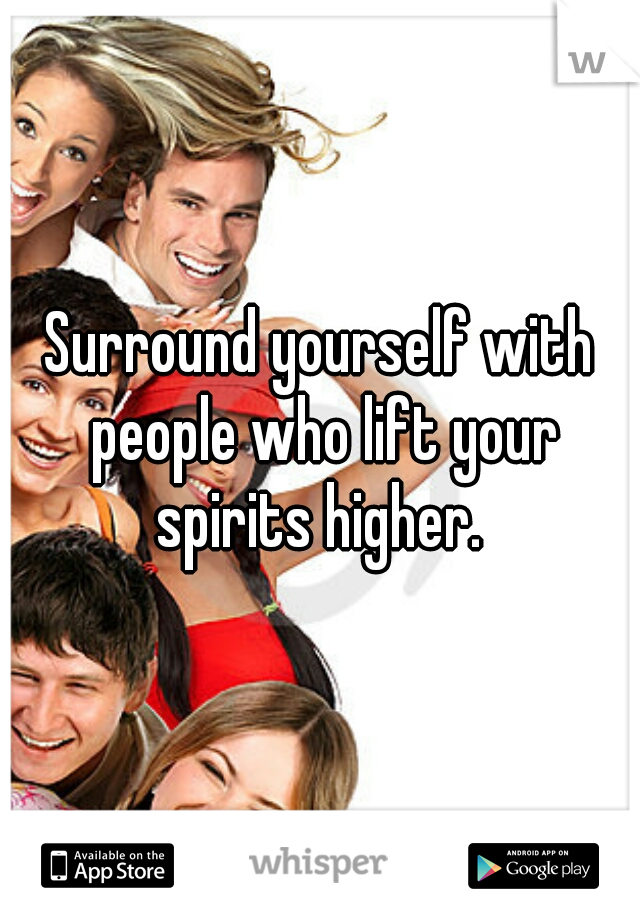 Surround yourself with people who lift your spirits higher.