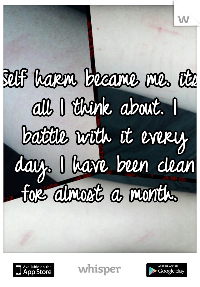 Self harm became me. its all I think about. I battle with it every day. I have been clean for almost a month.