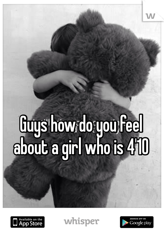 Guys how do you feel about a girl who is 4'10