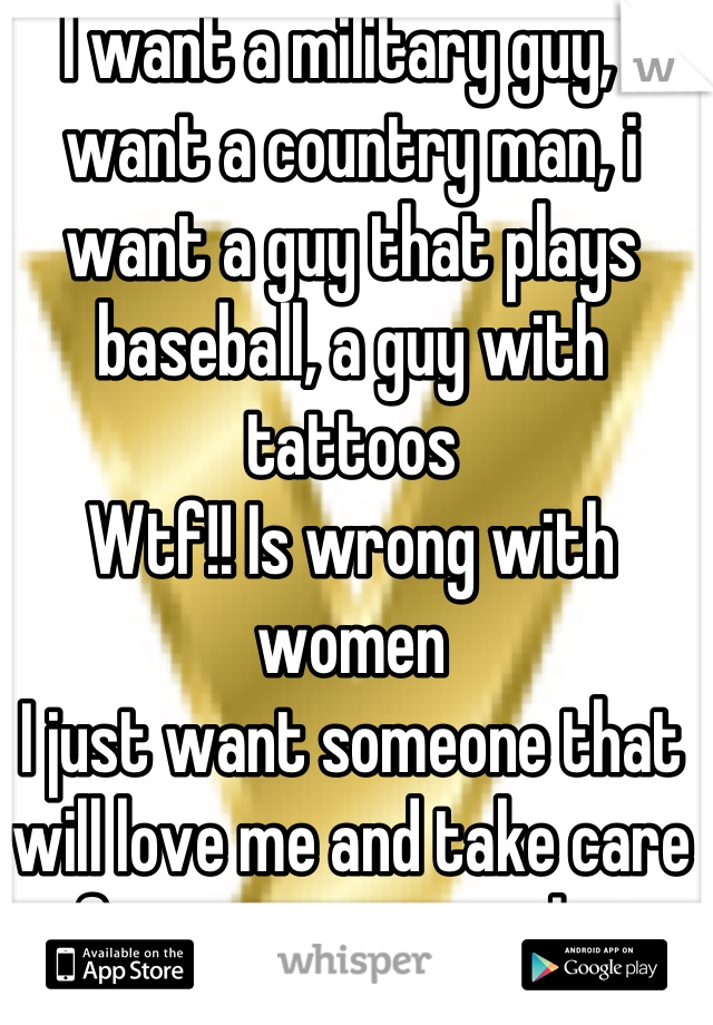 I want a military guy, i want a country man, i want a guy that plays baseball, a guy with tattoos  Wtf!! Is wrong with women  I just want someone that will love me and take care of me no matter what