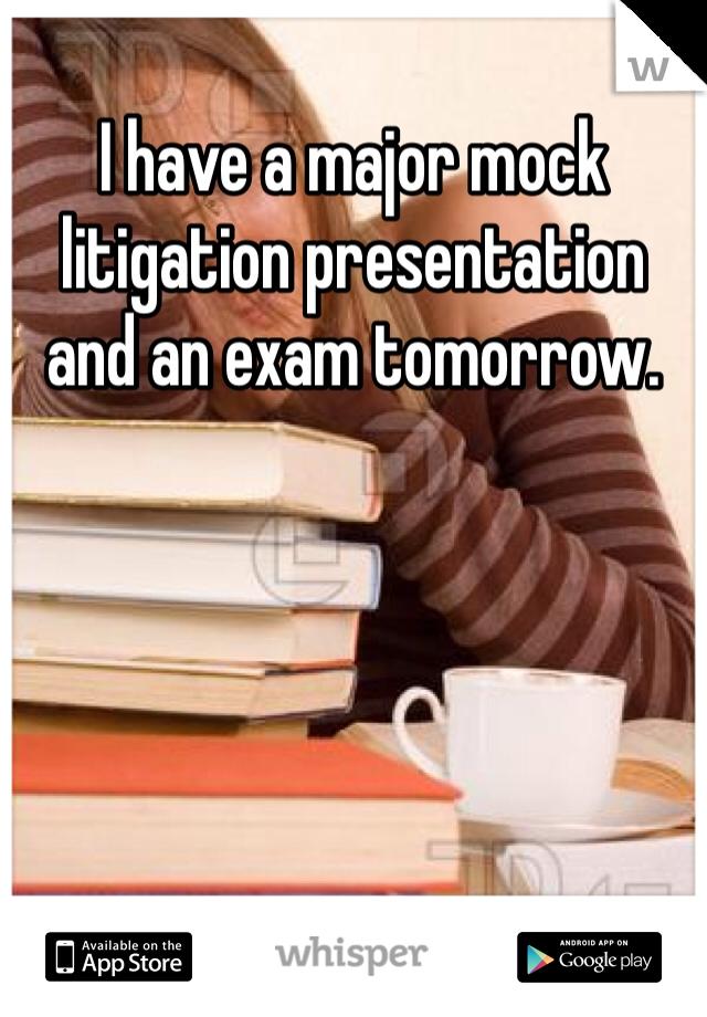 I have a major mock litigation presentation and an exam tomorrow.