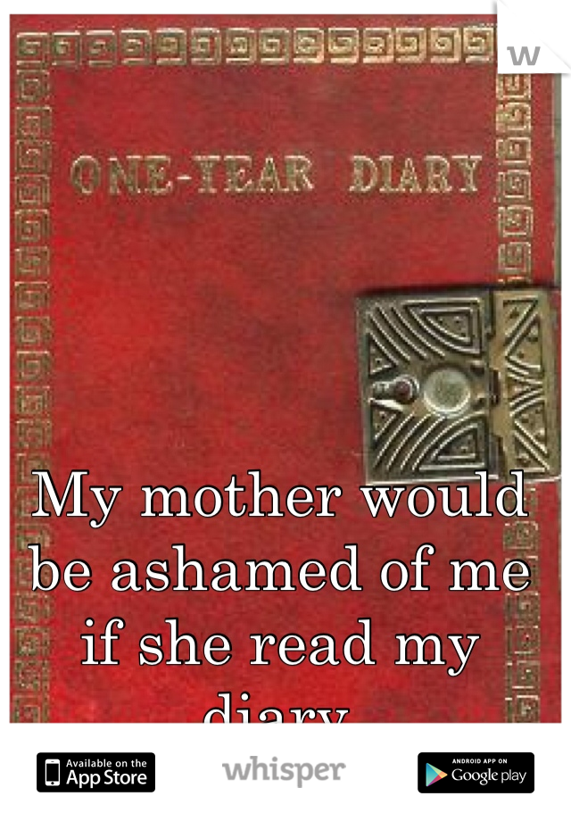 My mother would be ashamed of me if she read my diary.