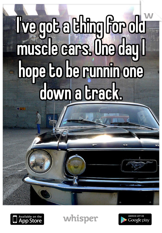 I've got a thing for old muscle cars. One day I hope to be runnin one down a track.