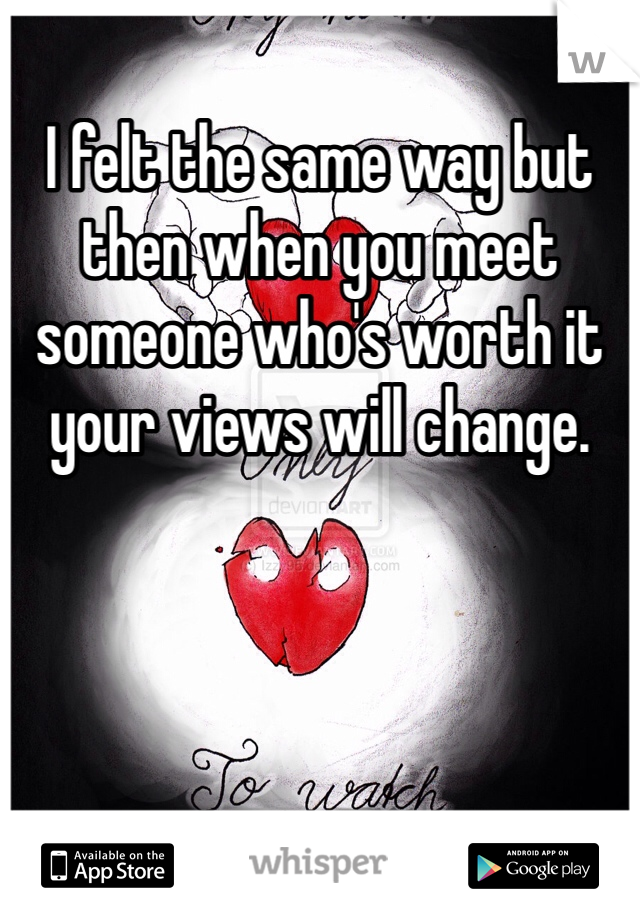 I felt the same way but then when you meet someone who's worth it your views will change.