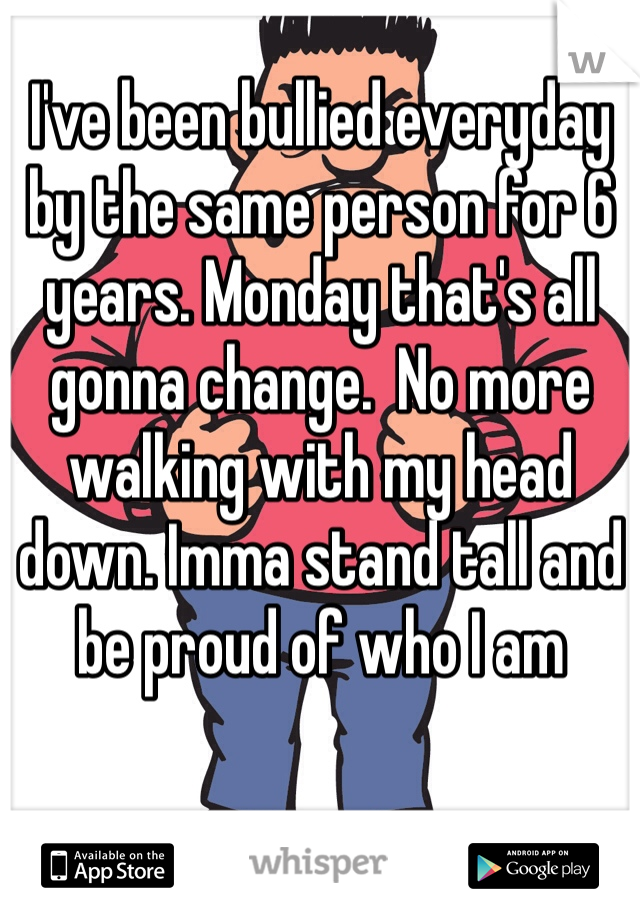 I've been bullied everyday by the same person for 6 years. Monday that's all gonna change.  No more walking with my head down. Imma stand tall and be proud of who I am