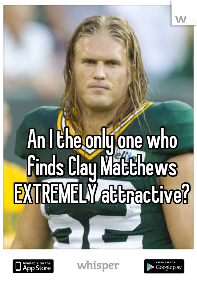 An I the only one who finds Clay Matthews EXTREMELY attractive?