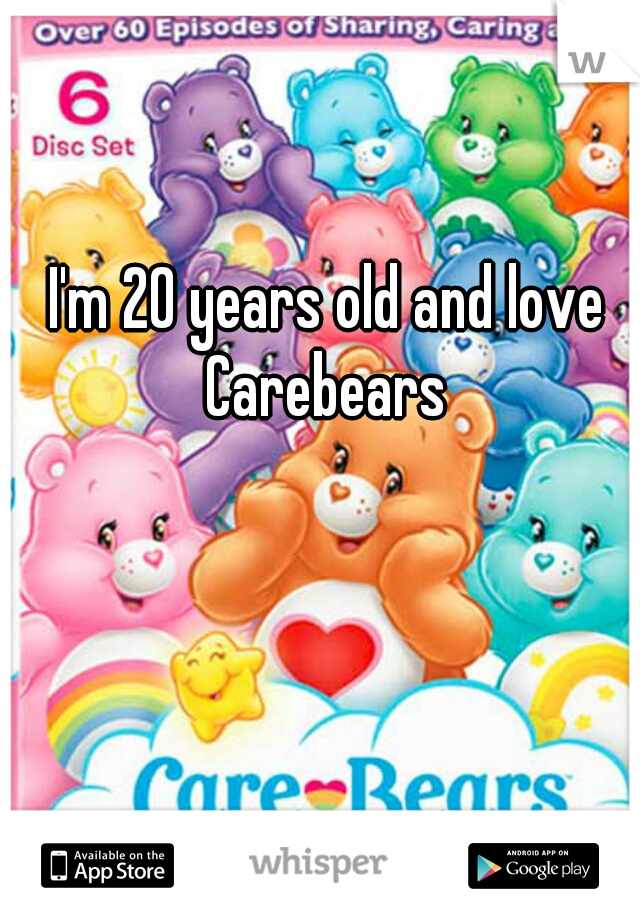 I'm 20 years old and love Carebears