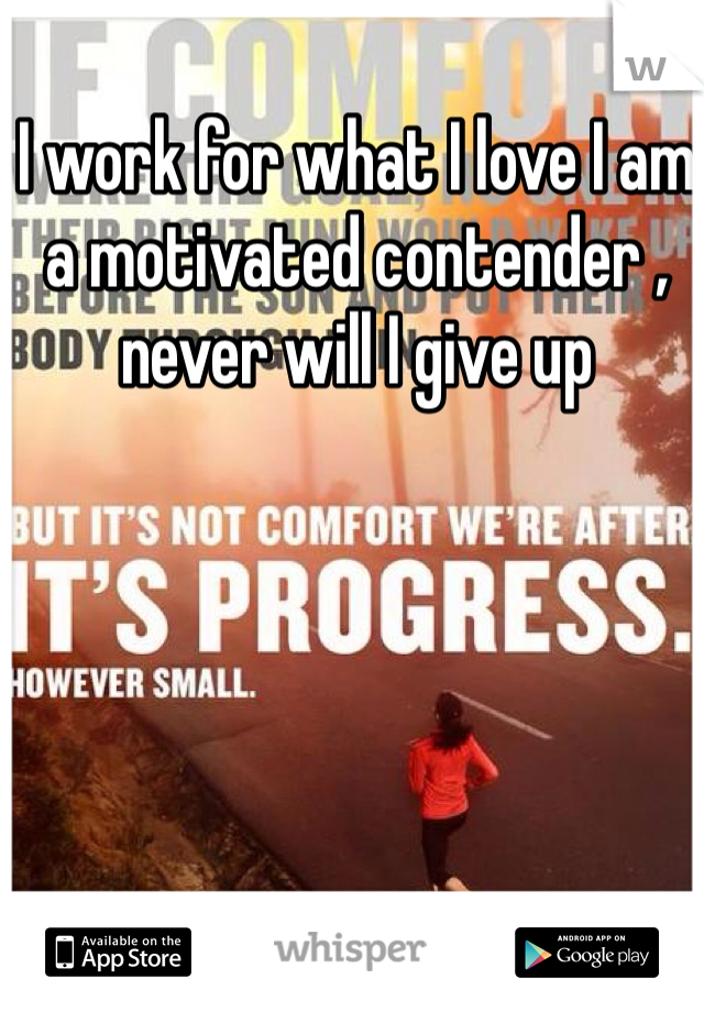 I work for what I love I am a motivated contender , never will I give up