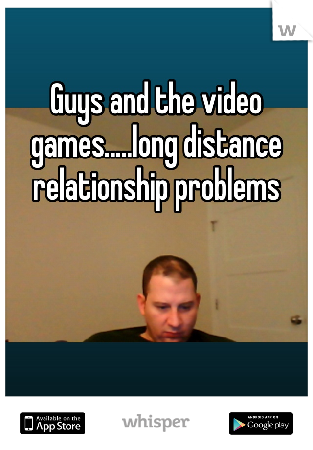Guys and the video games.....long distance relationship problems