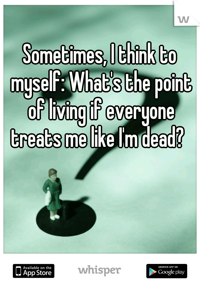 Sometimes, I think to myself: What's the point of living if everyone treats me like I'm dead?