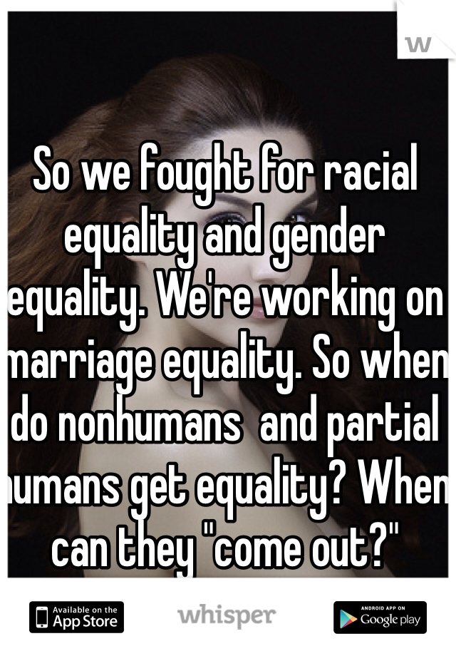 """So we fought for racial equality and gender equality. We're working on marriage equality. So when do nonhumans  and partial humans get equality? When can they """"come out?"""""""
