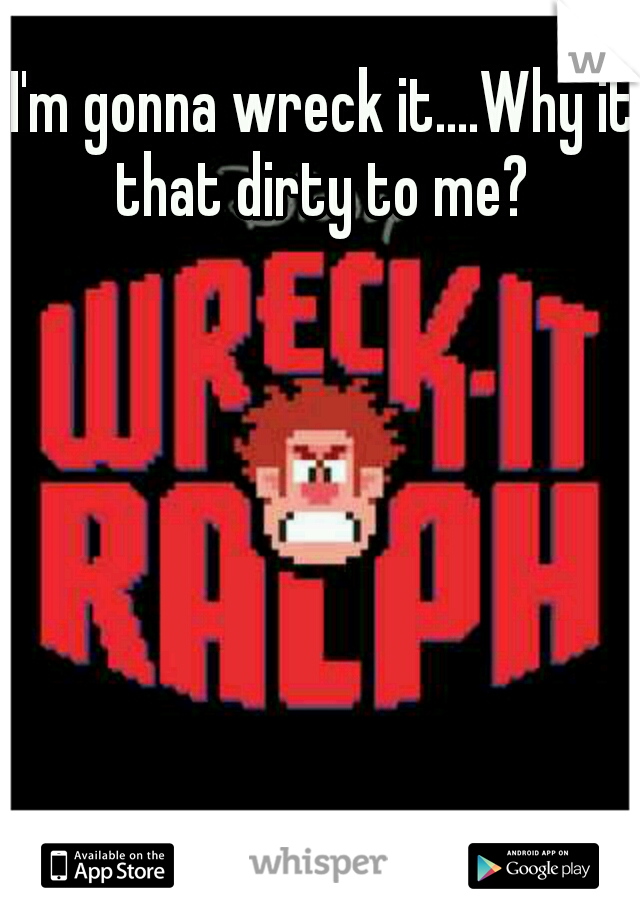 I'm gonna wreck it....Why it that dirty to me?