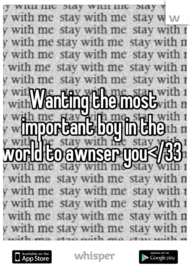 Wanting the most important boy in the world to awnser you</33