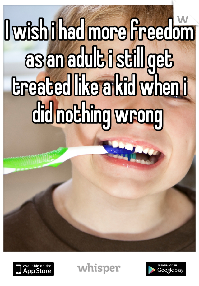 I wish i had more freedom as an adult i still get treated like a kid when i did nothing wrong