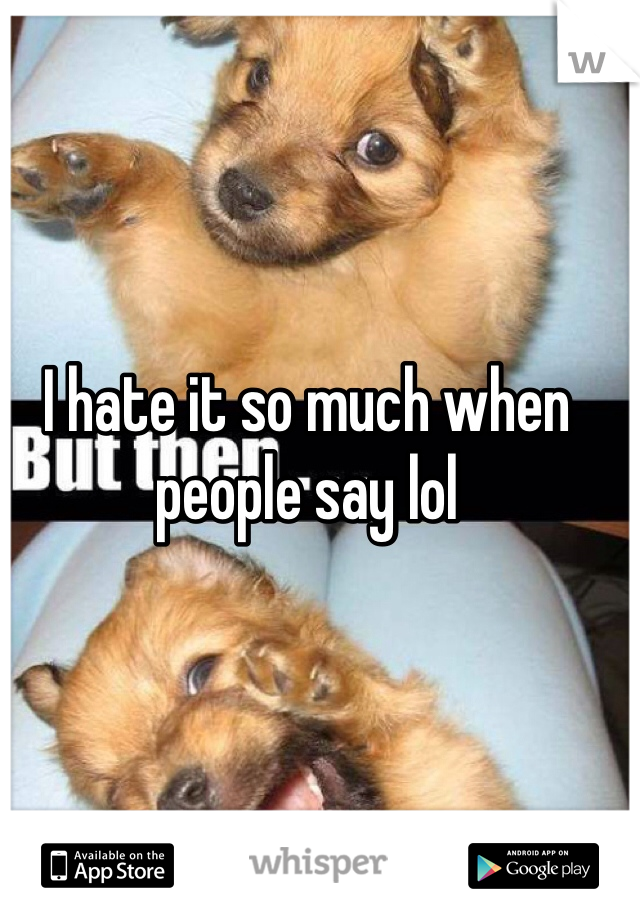 I hate it so much when people say lol