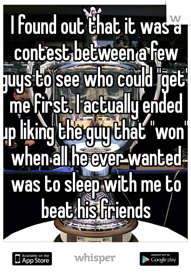 "I found out that it was a contest between a few guys to see who could ""get"" me first. I actually ended up liking the guy that ""won"" when all he ever wanted was to sleep with me to beat his friends"