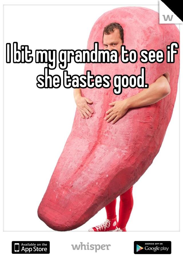 I bit my grandma to see if she tastes good.
