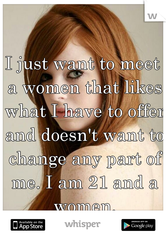 I just want to meet a women that likes what I have to offer and doesn't want to change any part of me. I am 21 and a women.