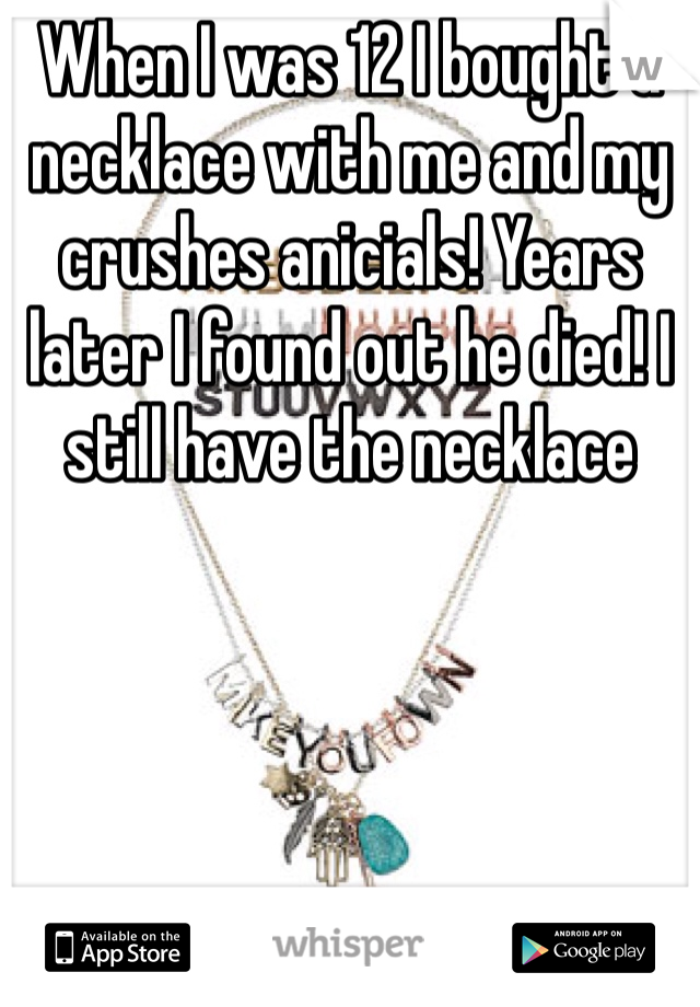 When I was 12 I bought a necklace with me and my crushes anicials! Years later I found out he died! I still have the necklace