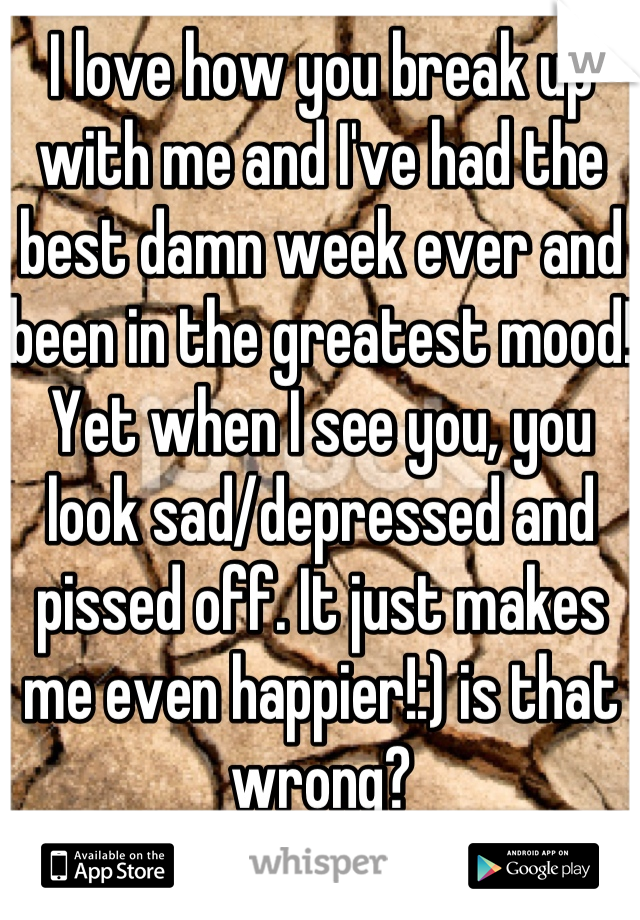 I love how you break up with me and I've had the best damn week ever and been in the greatest mood! Yet when I see you, you look sad/depressed and pissed off. It just makes me even happier!:) is that wrong?