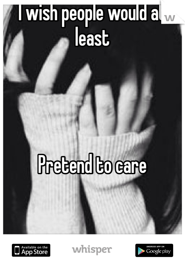 I wish people would at least     Pretend to care