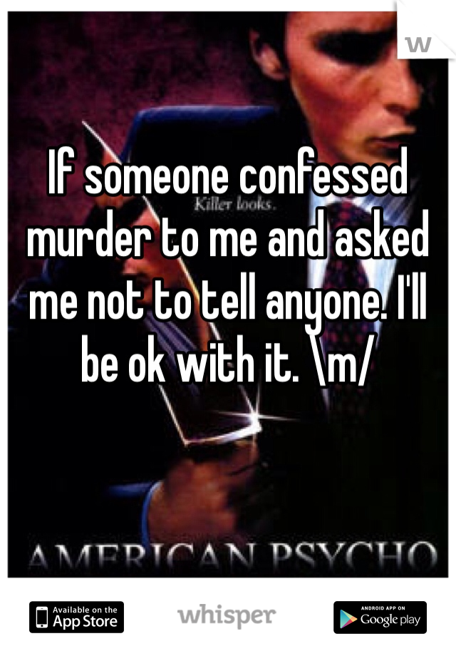If someone confessed murder to me and asked me not to tell anyone. I'll be ok with it. \m/