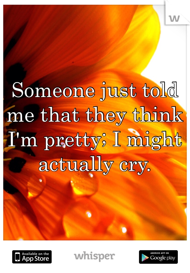Someone just told me that they think I'm pretty; I might actually cry.