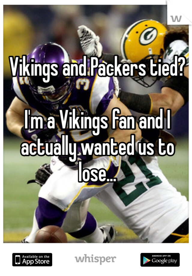 Vikings and Packers tied?  I'm a Vikings fan and I actually wanted us to lose...
