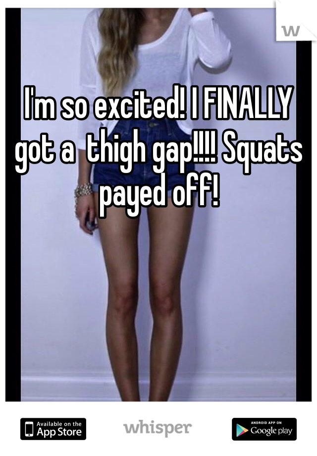 I'm so excited! I FINALLY got a  thigh gap!!!! Squats payed off!