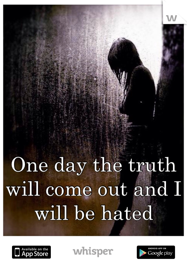 One day the truth will come out and I will be hated