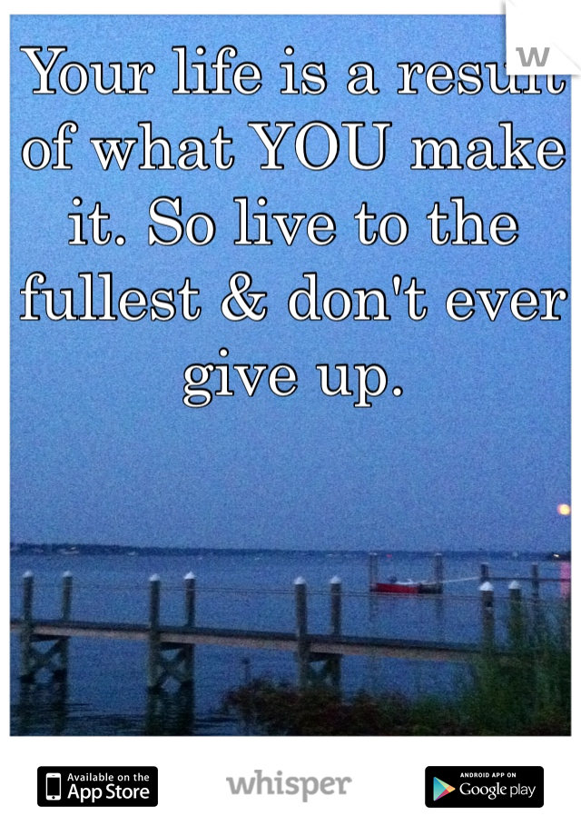 Your life is a result of what YOU make it. So live to the fullest & don't ever give up.