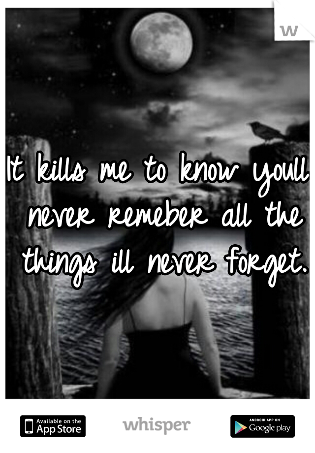 It kills me to know youll never remeber all the things ill never forget.