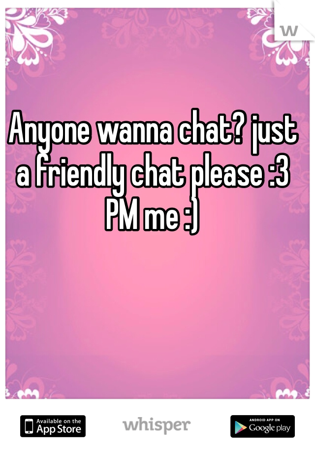 Anyone wanna chat? just a friendly chat please :3  PM me :)