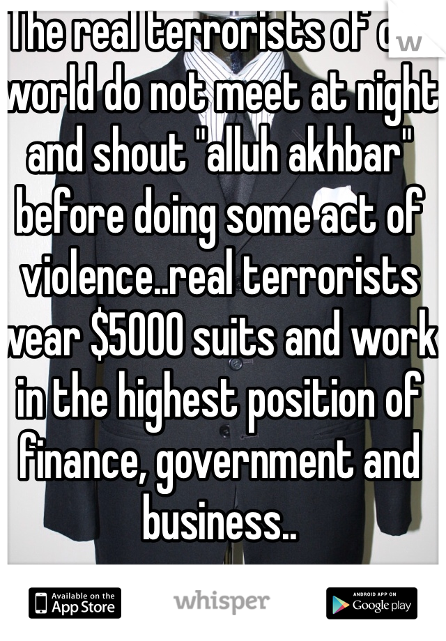 "The real terrorists of our world do not meet at night and shout ""alluh akhbar"" before doing some act of violence..real terrorists wear $5000 suits and work in the highest position of finance, government and business.."