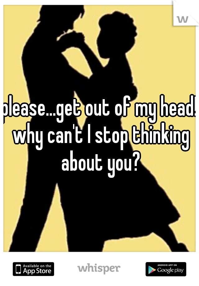 please...get out of my head! why can't I stop thinking about you?