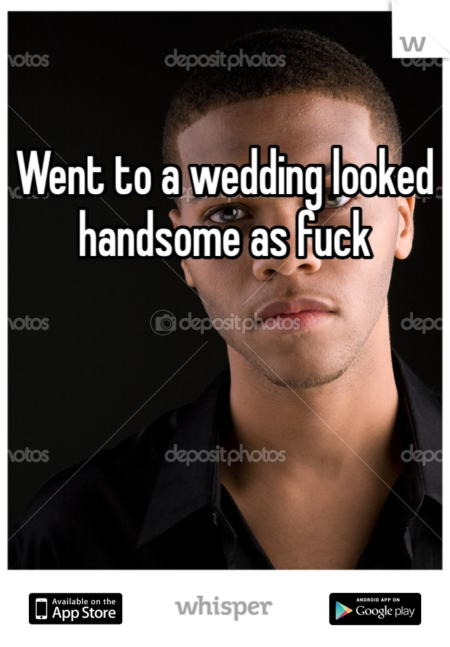 Went to a wedding looked handsome as fuck