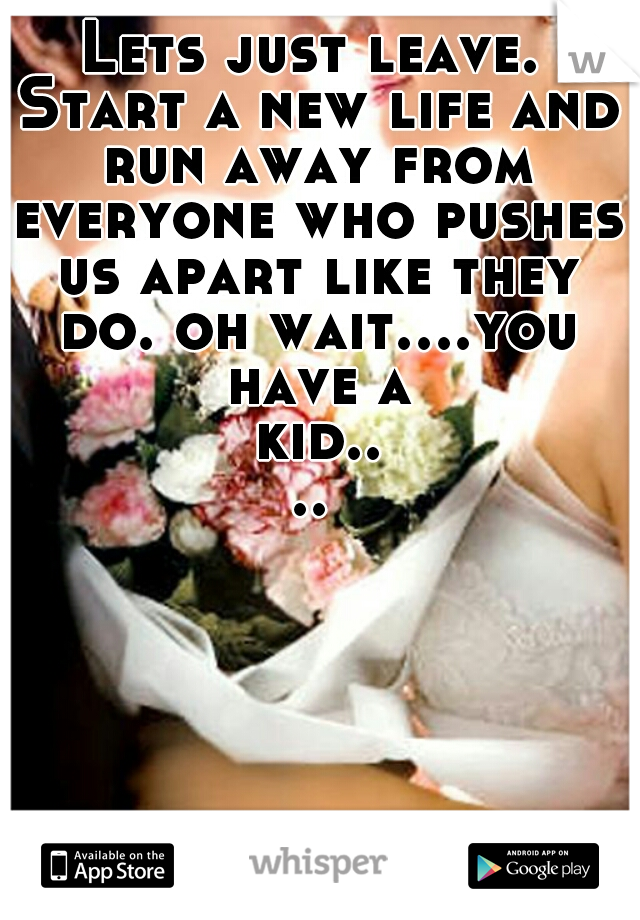 Lets just leave. Start a new life and run away from everyone who pushes us apart like they do. oh wait....you have a kid....