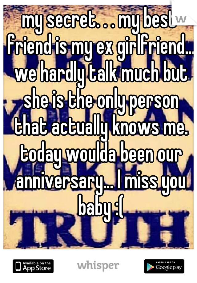 my secret. . . my best friend is my ex girlfriend... we hardly talk much but she is the only person that actually knows me. today woulda been our anniversary... I miss you baby :(