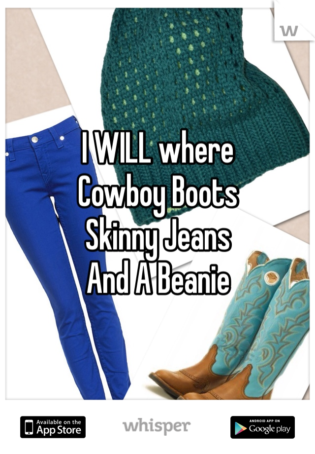 I WILL where  Cowboy Boots Skinny Jeans And A Beanie