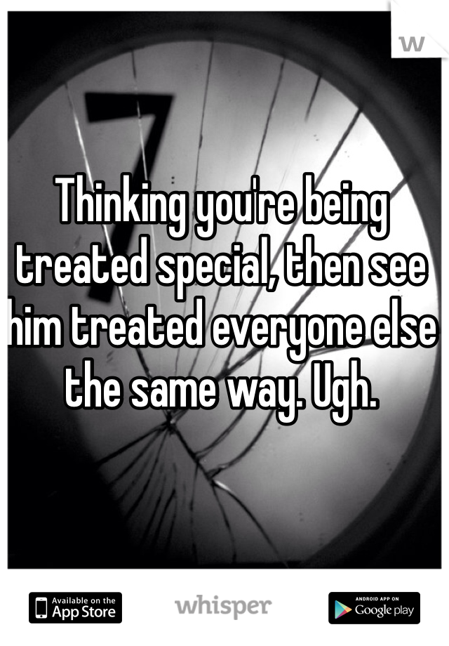 Thinking you're being treated special, then see him treated everyone else the same way. Ugh.