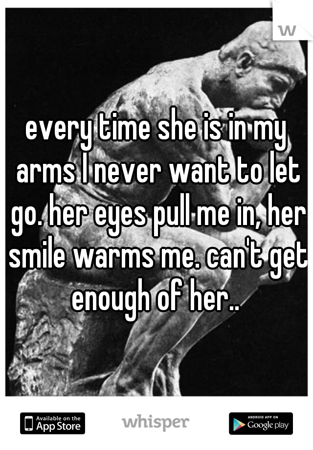 every time she is in my arms I never want to let go. her eyes pull me in, her smile warms me. can't get enough of her..