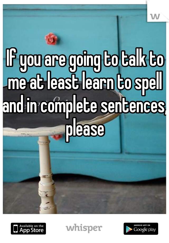 If you are going to talk to me at least learn to spell and in complete sentences, please
