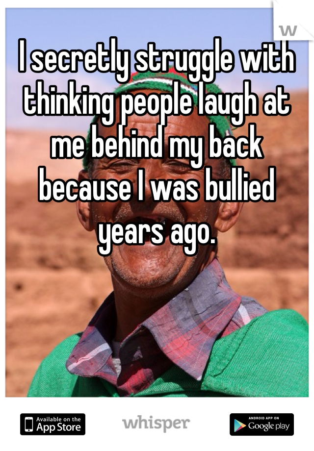 I secretly struggle with thinking people laugh at me behind my back because I was bullied years ago.