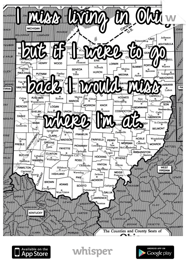 I miss living in Ohio, but if I were to go back I would miss where I'm at.