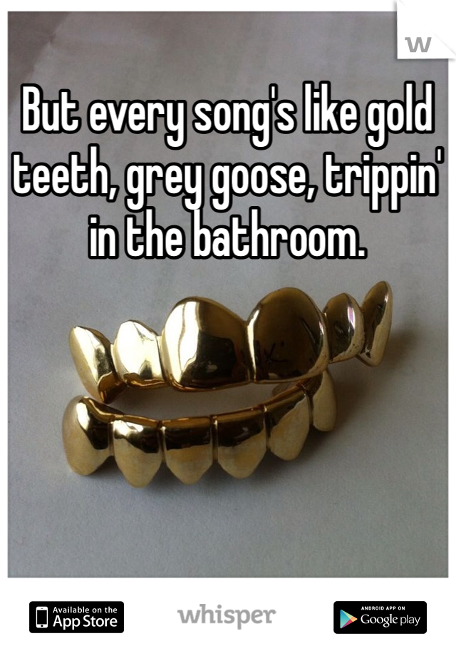 But every song's like gold teeth, grey goose, trippin' in the bathroom.