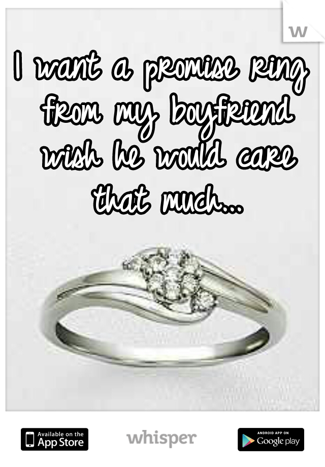I want a promise ring from my boyfriend wish he would care that much...