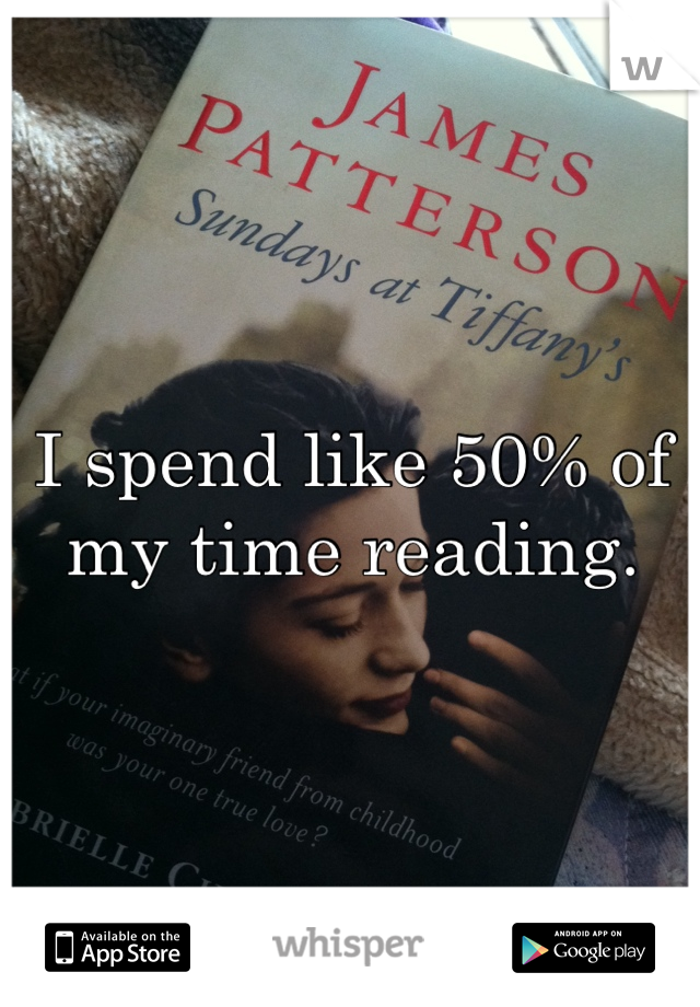 I spend like 50% of my time reading.